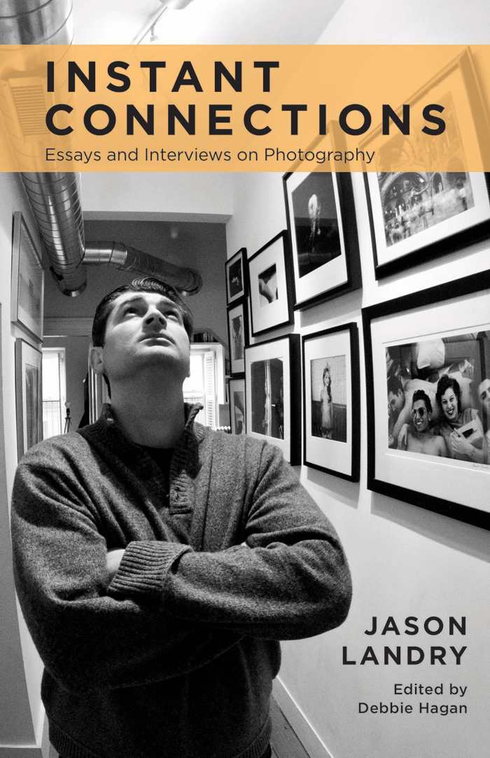 Jason Landry Instant Connections Essays And Interviews On  Jason Landry Deftly Describes The Photographic Journey From The Inside Out  With His Perceptive Humorous And Poignant Essays On The People Events